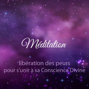 méditation libération des peurs pour s'unir à la Conscience Divine